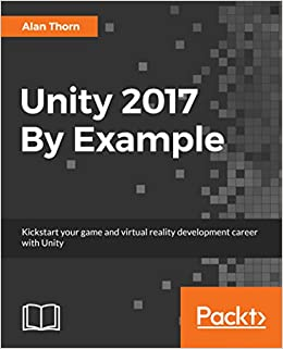 Unity 2017 By Example: Kickstart your game and virtual reality development career with Unity