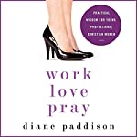 Work, Love, Pray: Practical Wisdom for Young Professional Christian Women | Diane Paddison