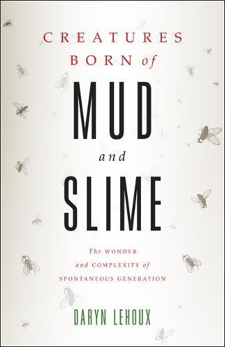 Creatures Born of Mud and Slime: The Wonder and Complexity of Spontaneous Generation (Singleton Center Books in Premodern Europe) (Generation Spontaneous)