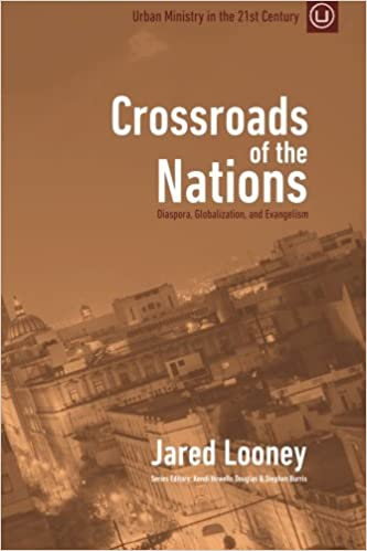 Crossroads of the nations diaspora globalization and evangelism crossroads of the nations diaspora globalization and evangelism urban ministry in the 21st century volume 1 jared looney 9780692438794 amazon fandeluxe Images