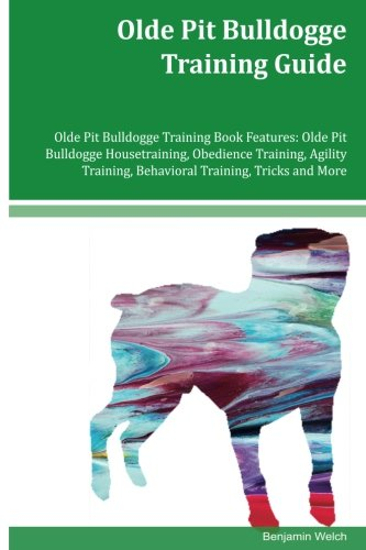 Read Online Olde Pit Bulldogge Training Guide Olde Pit Bulldogge Training Book Features: Olde Pit Bulldogge Housetraining, Obedience Training, Agility Training, Behavioral Training, Tricks and More ebook