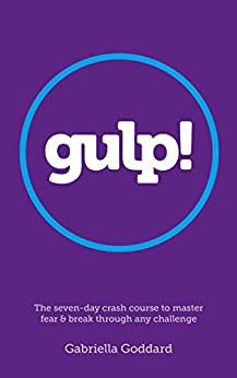 Gulp! : The Seven-Day Crash Course to Master Fear and Break Through Any Challenge: A coaching guide to up-level your life, career and personal happiness. by [Goddard, Gabriella]