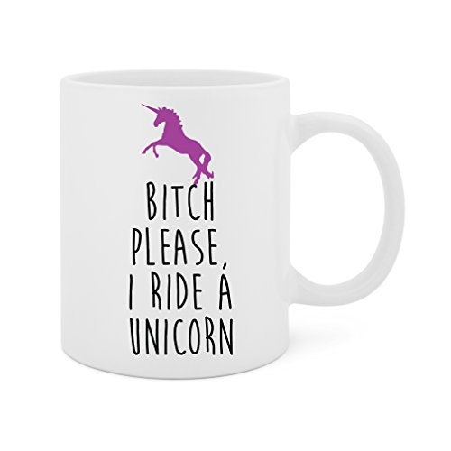 Please Coffee Mug - Bitch Please, I Ride A Unicorn - 11 Oz White Ceramic Glossy Mug With Large C-handle (Microwave and Dishwasher Safe)