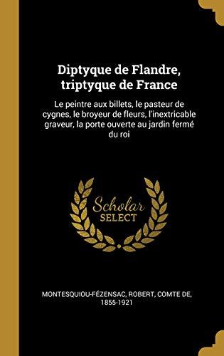 Diptyque de Flandre, triptyque de France: Le peintre aux billets, le pasteur de cygnes, le broyeur de fleurs, l'inextricable graveur, la porte ouverte au jardin fermé du roi