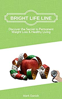 Bright Life Line: Discover the Secret to Permanent Weight Loss & Healthy Living by [Danish, Mark]