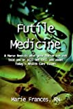 img - for [Futile Medicine: A Nurse Reveals What Your Doctor Has Not Told You or Will Not Tell You about Today's Health Care Issues] (By: Marie Frances RN) [published: October, 2003] book / textbook / text book