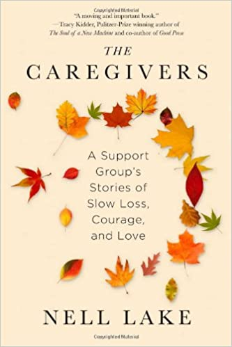 The Caregivers A Support Group S Stories Of Slow Loss Courage And Love Lake Nell 9781451674149 Amazon Com Books