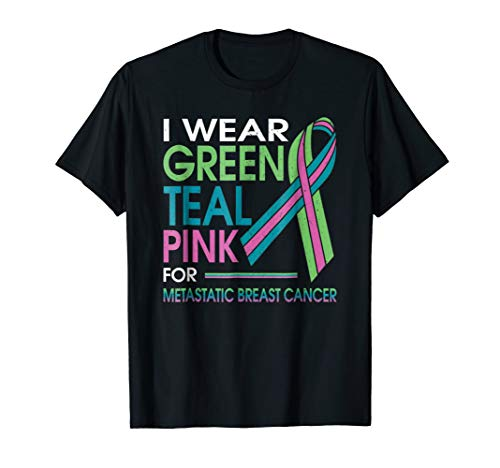 I Wear Green Teal Pink For Metastatic Breast Cancer T Shirt