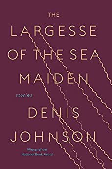 The Largesse of the Sea Maiden: Stories by [Johnson, Denis]