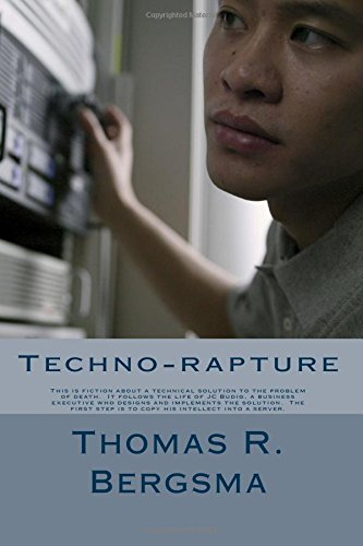 Techno-rapture: This is fiction about a technical solution to the problem of death.  It follows the life of JC Budig, a business executive who designs ... step is to copy his intellect into a server.