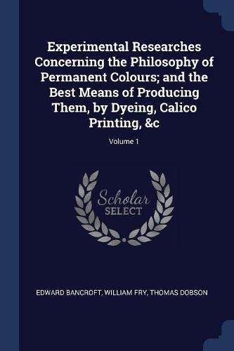 Read Online Experimental Researches Concerning the Philosophy of Permanent Colours; and the Best Means of Producing Them, by Dyeing, Calico Printing, &c; Volume 1 pdf