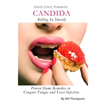 Candida: Killing So Sweetly: Proven Home Remedies to Conquer Fungus and Yeast Infection
