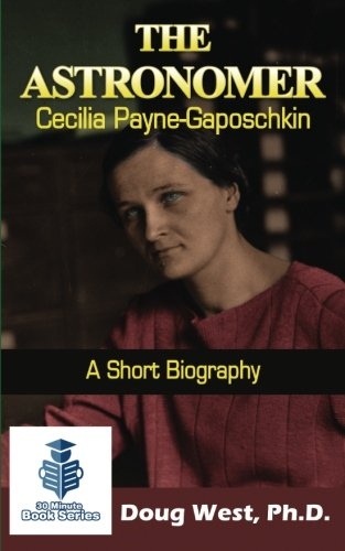 The Astronomer Cecilia Payne-Gaposchkin - A Short Biography (30 Minute Book Series) (Volume 6)