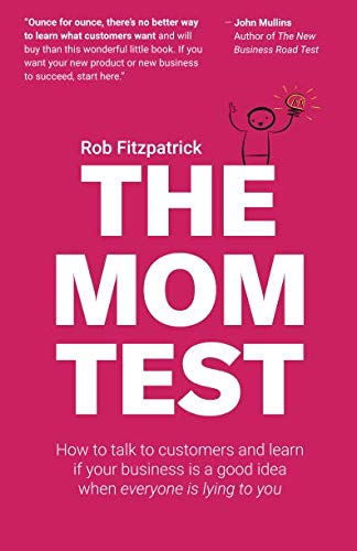 The Mom Test: How to talk to customers & learn if your business is a good idea when everyone is lying to you by CreateSpace Independent Publishing Platform
