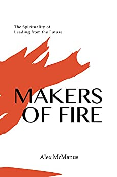 Makers of Fire: The Spirituality of Leading from the Future by [McManus, Alex]