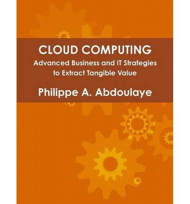 Download Cloud Computing - Advanced Business and IT Approaches to Extract Tangible Value from Cloud(Paperback) - 2014 Edition ebook