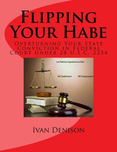 Flipping Your Habe: Overturning Your State Conviction in Federal Court Under 28 U.S.C. 2254 by Ivan Denison (2014-04-03)