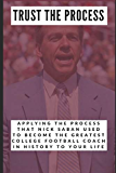 Trust the Process: Applying the Process Nick Saban Used to Become the Greatest College Football Coach In History to Your Life