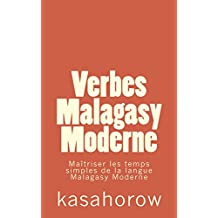 Verbes Malagasy Moderne: Maîtriser les temps simples de la langue Malagasy Moderne (Malagasy kasahorow) (French Edition)