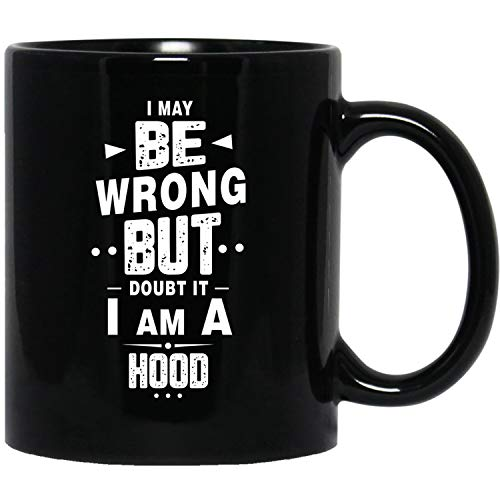 I May Be Wrong But Doubt It I Am A Hood Name Funny Gifts Idea Birthday Black Mug