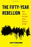 The Fifty-Year Rebellion: How the U.S. Political Crisis Began in Detroit (American Studies Now: Critical Histories of the Present)