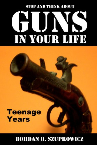 Book: Stop and Think About Guns in Your Life -Teenage Years by Bohdan O. Szuprowicz