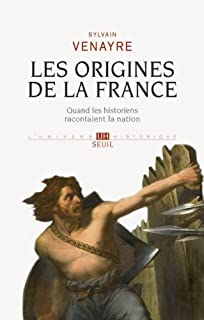 Les origines de la France : quand les historiens racontaient la nation, Venayre, Sylvain