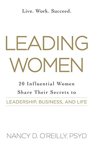 Leading Women: 20 Influential Women Share Their Secrets to Leadership, Business, and Life by [O'Reilly, Nancy D]