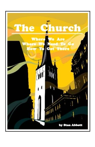 Read Online The Church: Where We Are, Where We Need To Go, How To Get There PDF