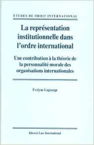 La Representation Institutionnelle dans lOrdre International:Une Contribution a la Theorie de la Personnalite Morale des Organisations Internationales ...