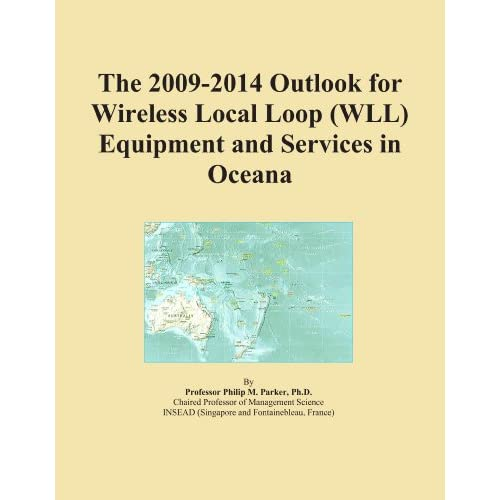 The 2009-2014 Outlook for Wireless Local Loop (WLL) Equipment and Services in Oceana Icon Group International