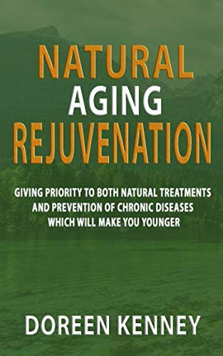 Natural Aging Rejuvenation: Giving Priority To Both Natural Treatments And Prevention Of Chronic Diseases Which Will Make You Younger