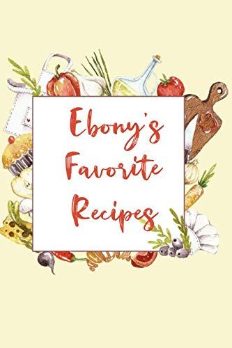 Ebony's Favorite Recipes: Personalized Name Blank Recipe Book to Write In. Matte Soft Cover.  Capture Heirloom Family and Loved Recipes