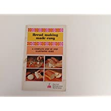 BREAD MAKING MADE EASY, a Complete Step By Step Illustrated Guide