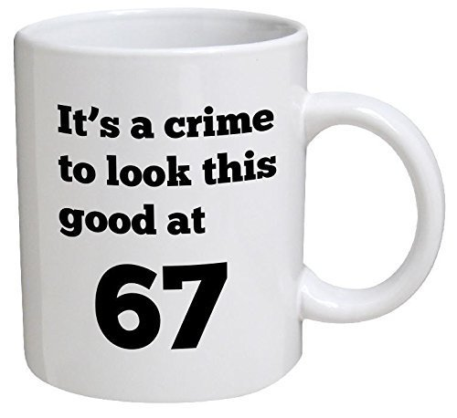 - Funny Mug Birthday - It's a crime to look this good at 67, 67th - 11 OZ Coffee Mugs - Funny Inspirational and sarcasm - By