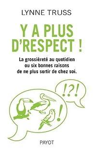 Y'a plus d'respect ! : La grossièreté au quotidien ou six bonnes raisons de ne plus sortir de chez soi par Lynne Truss