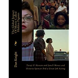 The Global Impact Of Movie Called Hidden Figures: Taraji P. Henson and Janell Monee and Octavia Specer Did a Great Job Acting (Drama that makes you think about life challenges) (Volume 1)
