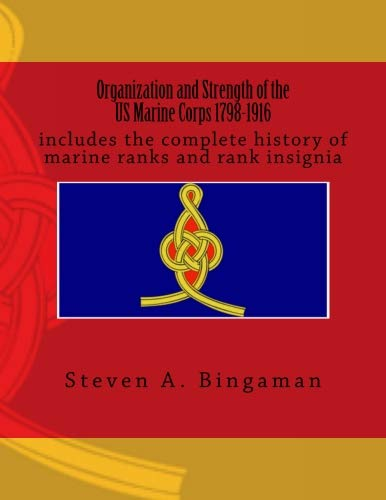 (Organization and Strength of the US Marine Corps 1798-1916: includes the complete history of marine ranks and rank insignia)