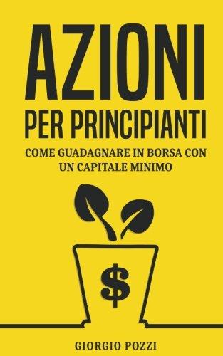 Azioni per principianti: Come guadagnare in borsa con un capitale minimo Copertina flessibile – 15 set 2017 Giorgio Pozzi 1976416604