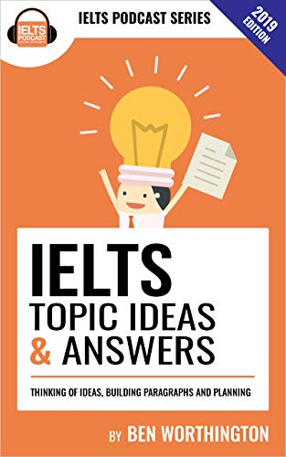 IELTS Topic Ideas & Answers: This book contains over 156 ideas for answering IELTS Task 2 questions. A lot of the questions were seen in IELTS exams and were sent in by students. (Ielts Writing Task 2 Topics With Answers)