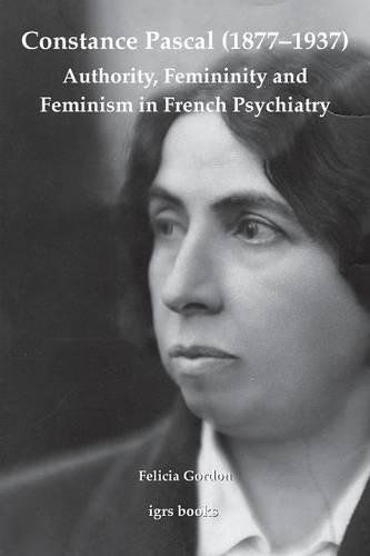 Constance Pascal (1877-1937): Authority, Femininity and Feminism in French Psychiatry (Igrs Books) pdf