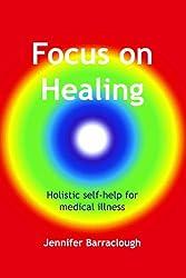 Focus on Healing: holistic self-help for medical illness