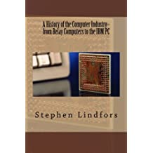 A History of the Computer Industry: From Relay Computers to the IBM PC