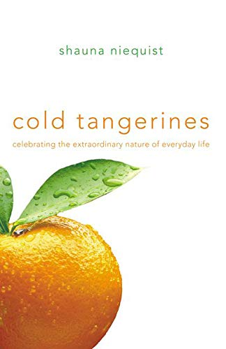 Book cover from Cold Tangerines: Celebrating the Extraordinary Nature of Everyday Life by Shauna Niequist
