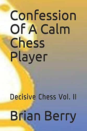 Download Confession Of A Calm Chess Player Decisive Chess Vol. II: Decisive Chess Vol. II pdf epub
