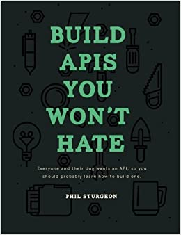 Build APIs You Won't Hate: Everyone and their dog wants an API, so you should probably learn how to build them