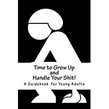 Time to Grow Up and Handle Your Shit!: A Guidebook for Young Adults
