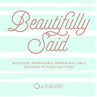 Beautifully Said: Quotes by remarkable women and girls, designed to make you think