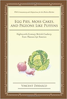 Egg Pies, Moss Cakes, and Pigeons Like Puffins: Eighteenth-Century British Cookery from Manuscript Sources by Vincent DiMarco (2007-06-27)