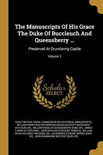 - The Manuscripts Of His Grace The Duke Of Buccleuch And Queensberry ...: Preserved At Drumlanrig Castle; Volume 1